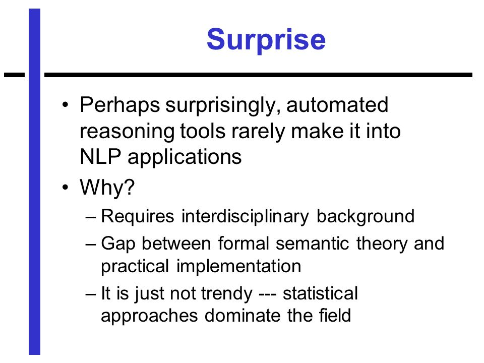 Surprise Perhaps surprisingly, automated reasoning tools rarely make it into NLP applications Why.