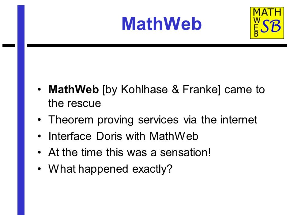MathWeb MathWeb [by Kohlhase & Franke] came to the rescue Theorem proving services via the internet Interface Doris with MathWeb At the time this was a sensation.