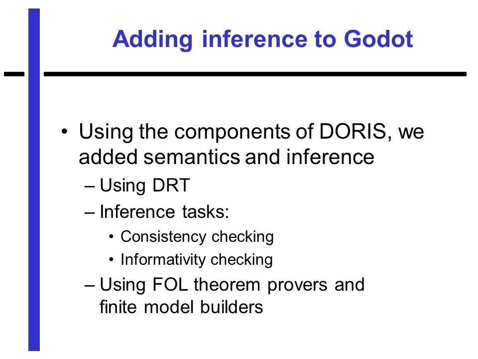 Adding inference to Godot Using the components of DORIS, we added semantics and inference –Using DRT –Inference tasks: Consistency checking Informativity checking –Using FOL theorem provers and finite model builders