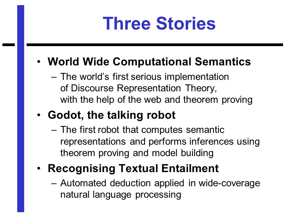 Three Stories World Wide Computational Semantics –The worlds first serious implementation of Discourse Representation Theory, with the help of the web and theorem proving Godot, the talking robot –The first robot that computes semantic representations and performs inferences using theorem proving and model building Recognising Textual Entailment –Automated deduction applied in wide-coverage natural language processing
