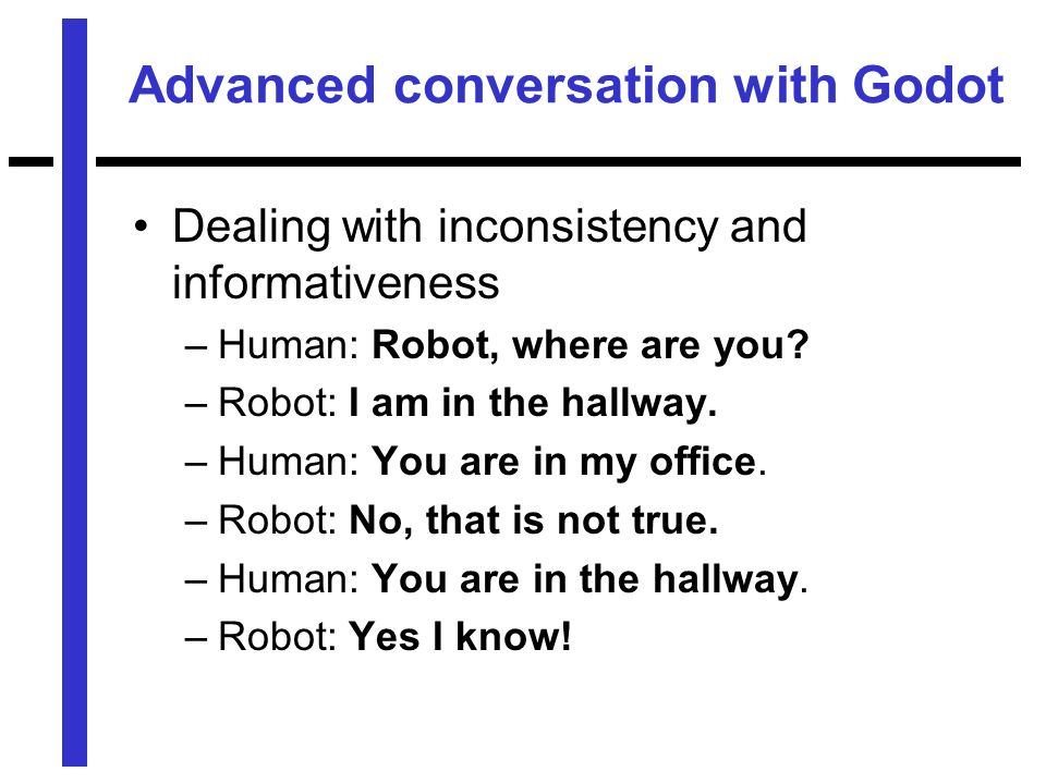 Advanced conversation with Godot Dealing with inconsistency and informativeness –Human: Robot, where are you.