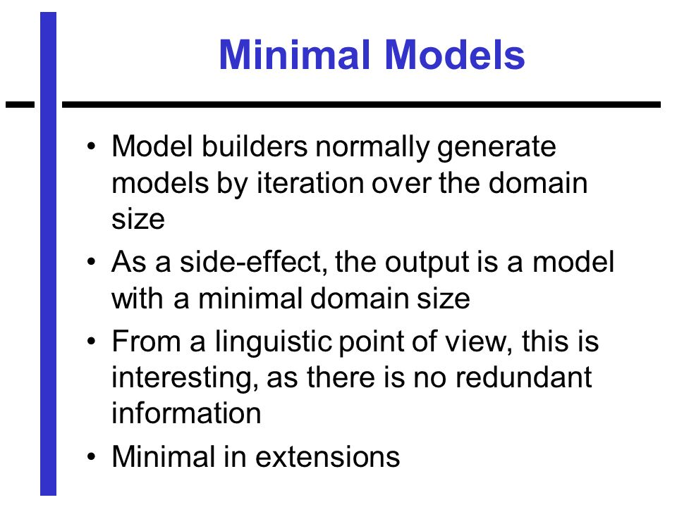 Minimal Models Model builders normally generate models by iteration over the domain size As a side-effect, the output is a model with a minimal domain size From a linguistic point of view, this is interesting, as there is no redundant information Minimal in extensions