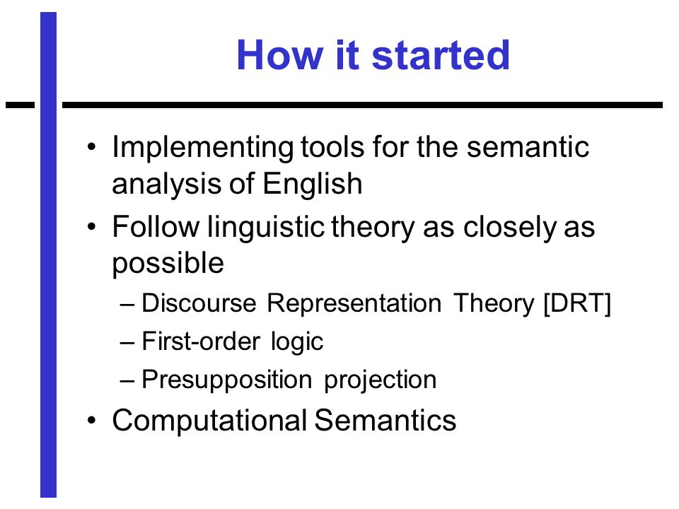 How it started Implementing tools for the semantic analysis of English Follow linguistic theory as closely as possible –Discourse Representation Theory [DRT] –First-order logic –Presupposition projection Computational Semantics