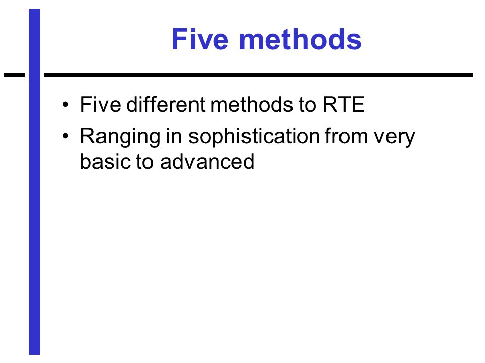 Five methods Five different methods to RTE Ranging in sophistication from very basic to advanced