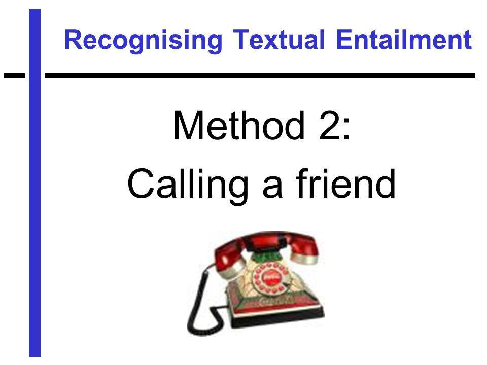 Recognising Textual Entailment Method 2: Calling a friend