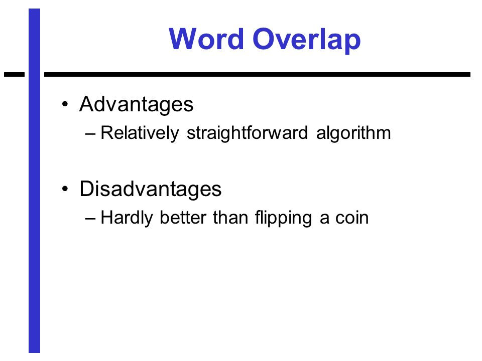 Word Overlap Advantages –Relatively straightforward algorithm Disadvantages –Hardly better than flipping a coin