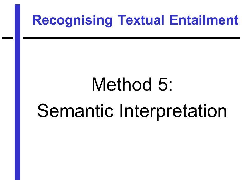 Recognising Textual Entailment Method 5: Semantic Interpretation