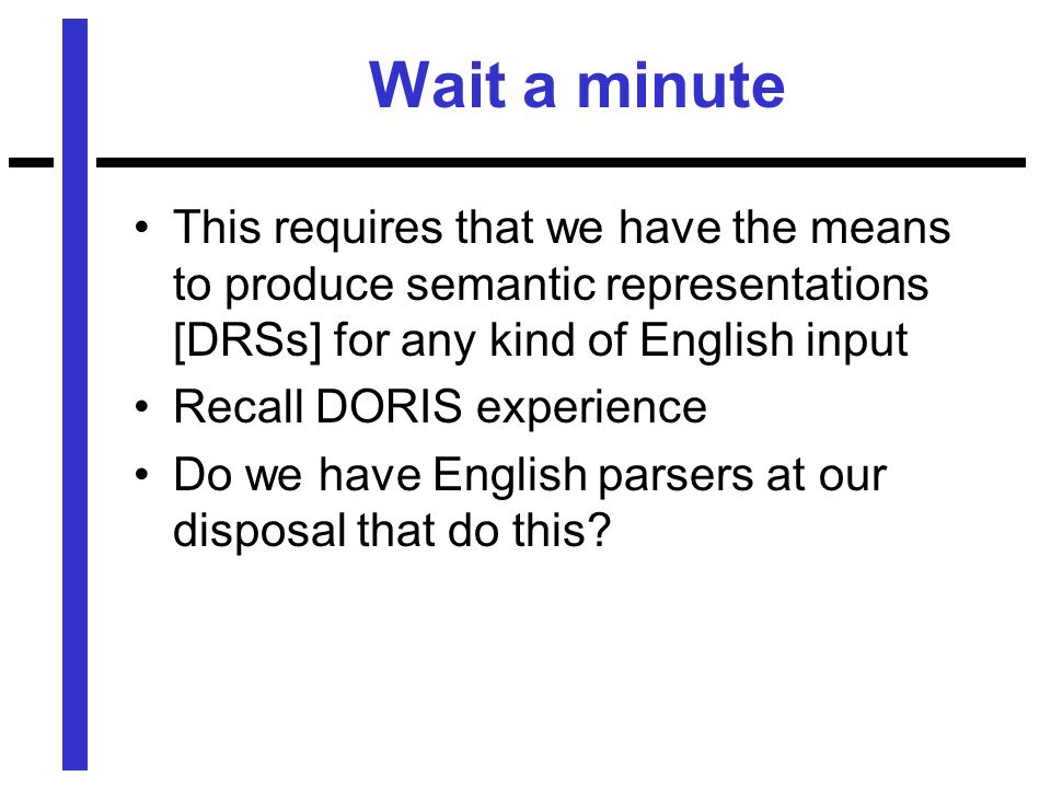 Wait a minute This requires that we have the means to produce semantic representations [DRSs] for any kind of English input Recall DORIS experience Do we have English parsers at our disposal that do this