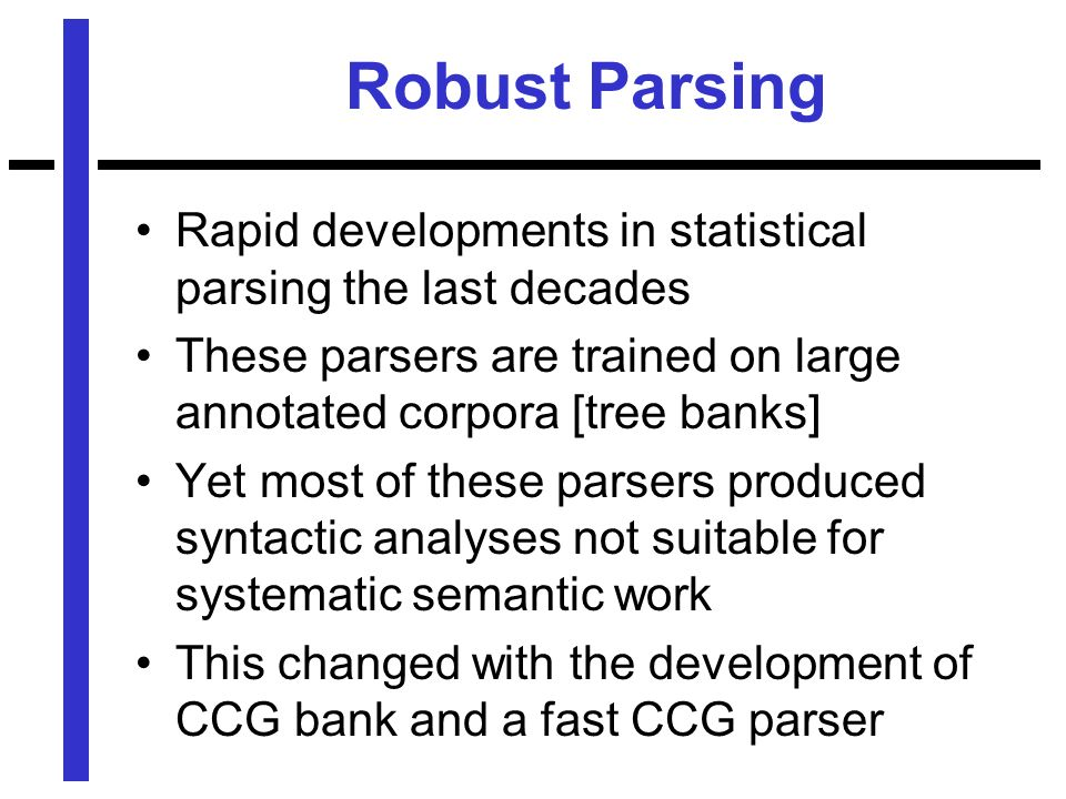 Robust Parsing Rapid developments in statistical parsing the last decades These parsers are trained on large annotated corpora [tree banks] Yet most of these parsers produced syntactic analyses not suitable for systematic semantic work This changed with the development of CCG bank and a fast CCG parser
