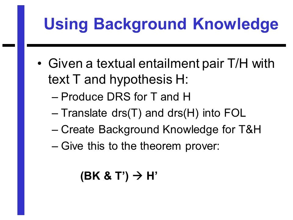 Using Background Knowledge Given a textual entailment pair T/H with text T and hypothesis H: –Produce DRS for T and H –Translate drs(T) and drs(H) into FOL –Create Background Knowledge for T&H –Give this to the theorem prover: (BK & T) H