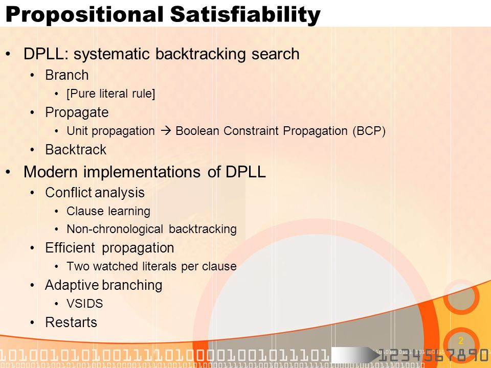 1234567890 2 Propositional Satisfiability DPLL: systematic backtracking search Branch [Pure literal rule] Propagate Unit propagation Boolean Constraint Propagation (BCP) Backtrack Modern implementations of DPLL Conflict analysis Clause learning Non-chronological backtracking Efficient propagation Two watched literals per clause Adaptive branching VSIDS Restarts