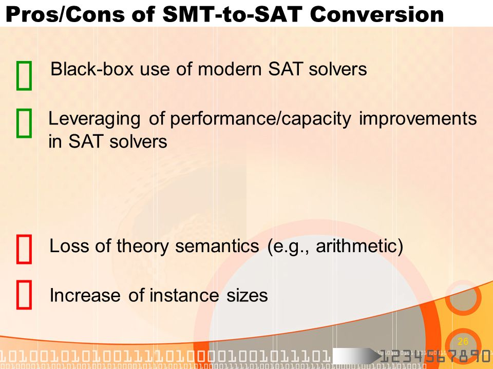 1234567890 26 Pros/Cons of SMT-to-SAT Conversion Loss of theory semantics (e.g., arithmetic) Black-box use of modern SAT solvers Leveraging of perform