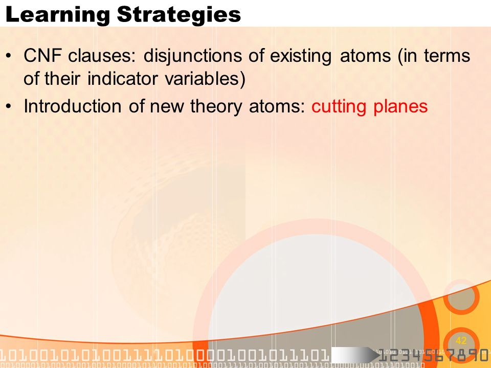 1234567890 42 Learning Strategies CNF clauses: disjunctions of existing atoms (in terms of their indicator variables) Introduction of new theory atoms
