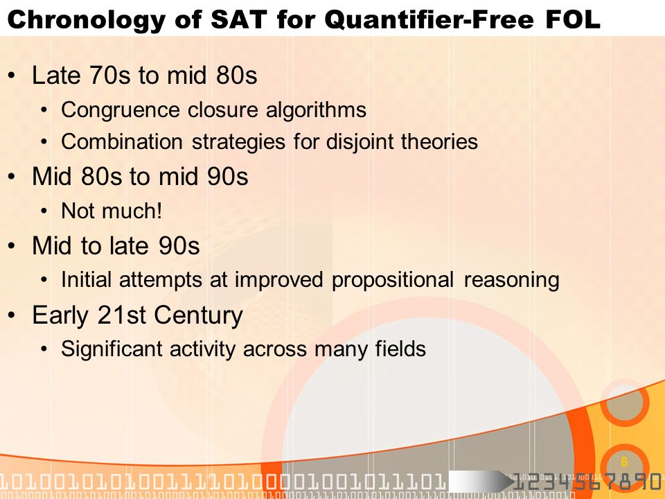 1234567890 8 Chronology of SAT for Quantifier-Free FOL Late 70s to mid 80s Congruence closure algorithms Combination strategies for disjoint theories Mid 80s to mid 90s Not much.