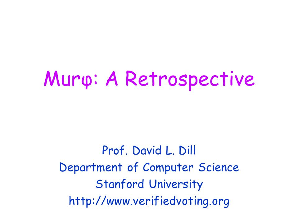 Murφ: A Retrospective Prof. David L. Dill Department of Computer Science Stanford University http://www.verifiedvoting.org