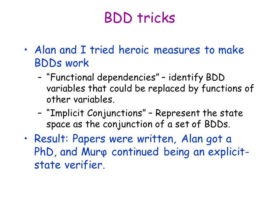 BDD tricks Alan and I tried heroic measures to make BDDs work –Functional dependencies – identify BDD variables that could be replaced by functions of