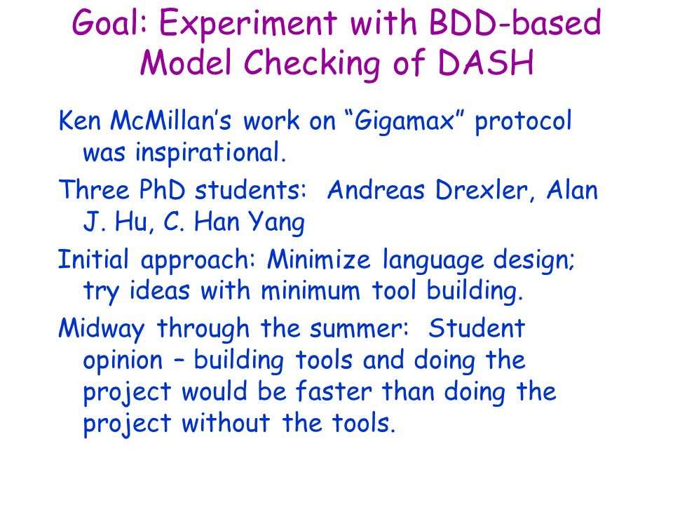 Goal: Experiment with BDD-based Model Checking of DASH Ken McMillans work on Gigamax protocol was inspirational. Three PhD students: Andreas Drexler,