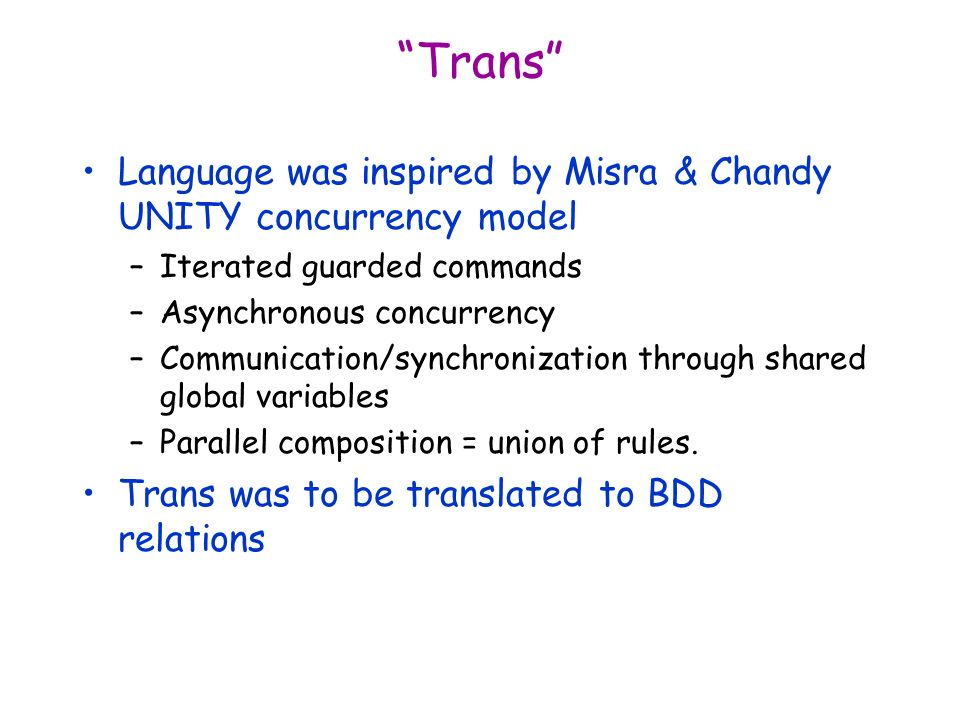 Trans Language was inspired by Misra & Chandy UNITY concurrency model –Iterated guarded commands –Asynchronous concurrency –Communication/synchronizat