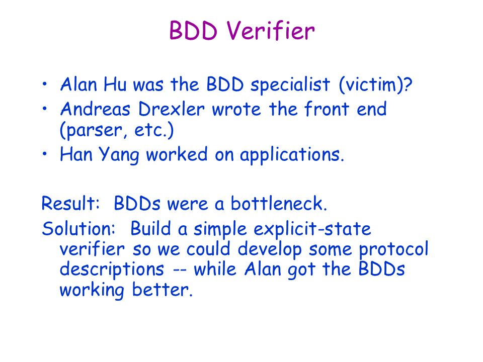 BDD Verifier Alan Hu was the BDD specialist (victim)? Andreas Drexler wrote the front end (parser, etc.) Han Yang worked on applications. Result: BDDs