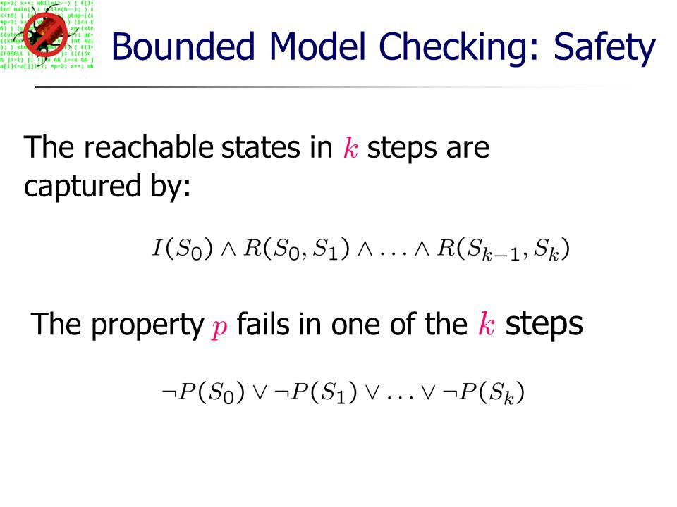 The reachable states in k steps are captured by: The property p fails in one of the k steps Bounded Model Checking: Safety