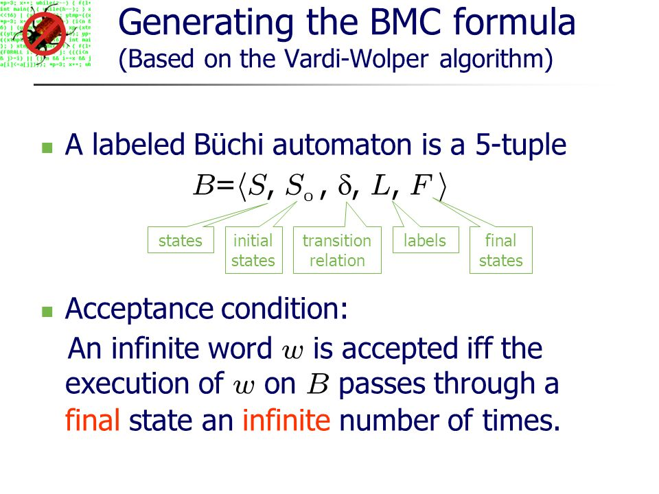 Generating the BMC formula (Based on the Vardi-Wolper algorithm) A labeled Büchi automaton is a 5-tuple B = h S, S 0,, L, F i Acceptance condition: An infinite word w is accepted iff the execution of w on B passes through a final state an infinite number of times.
