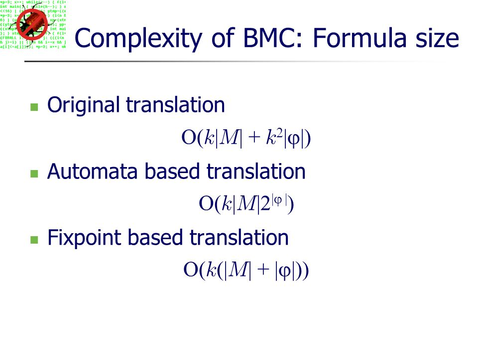 Complexity of BMC: Formula size Original translation O( k | M | + k 2 | |) Automata based translation O( k | M |2 | | ) Fixpoint based translation O( k (| M | + | |))
