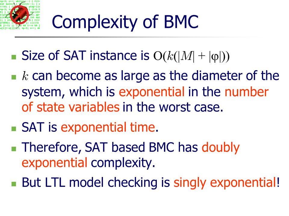Complexity of BMC Size of SAT instance is O( k (| M | + | |)) k can become as large as the diameter of the system, which is exponential in the number of state variables in the worst case.