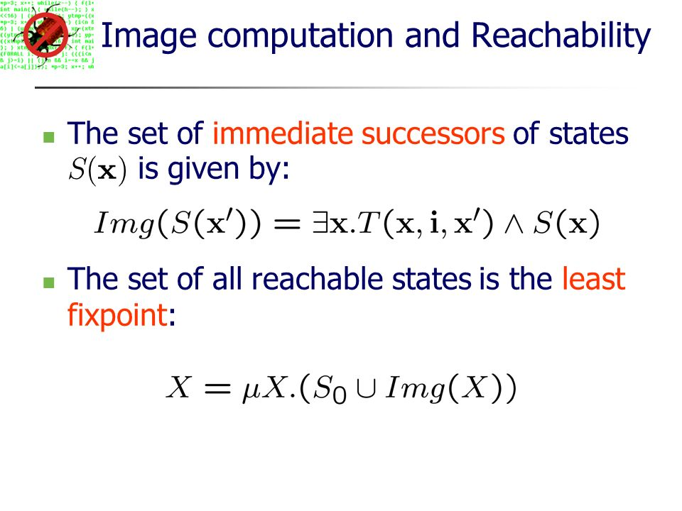 Image computation and Reachability The set of immediate successors of states S (x) is given by: The set of all reachable states is the least fixpoint: