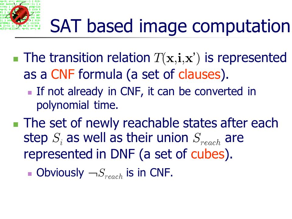 SAT based image computation The transition relation T(x,i,x ) is represented as a CNF formula (a set of clauses).