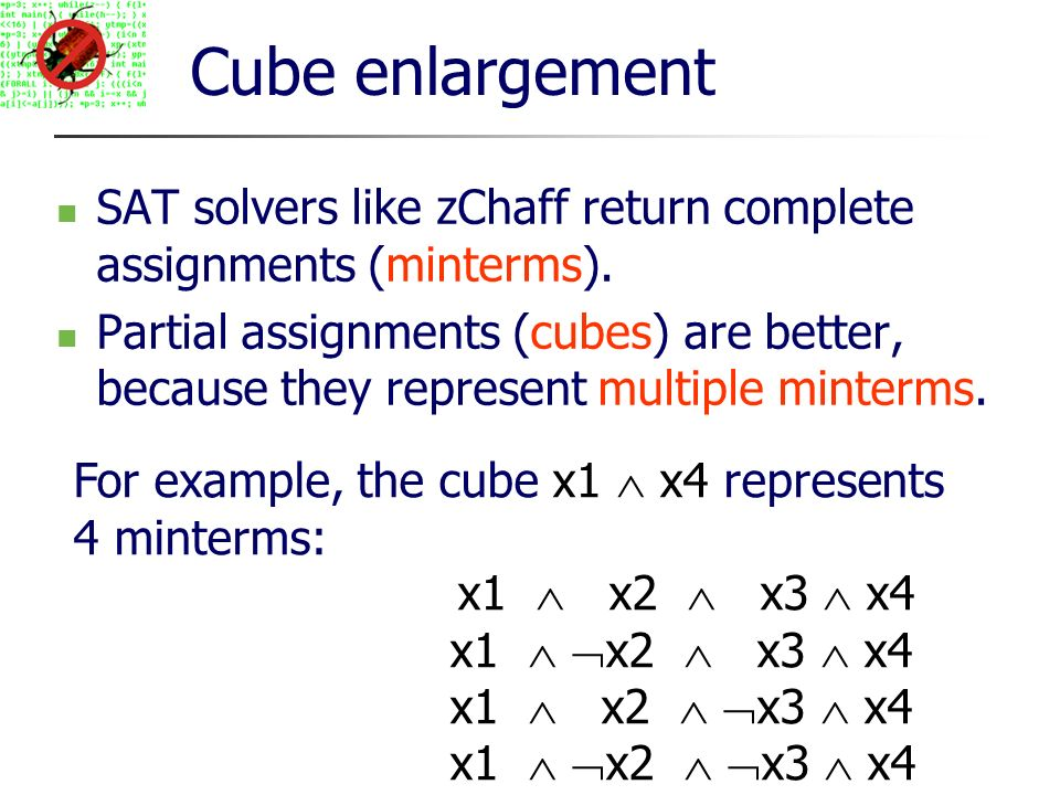 Cube enlargement SAT solvers like zChaff return complete assignments (minterms).
