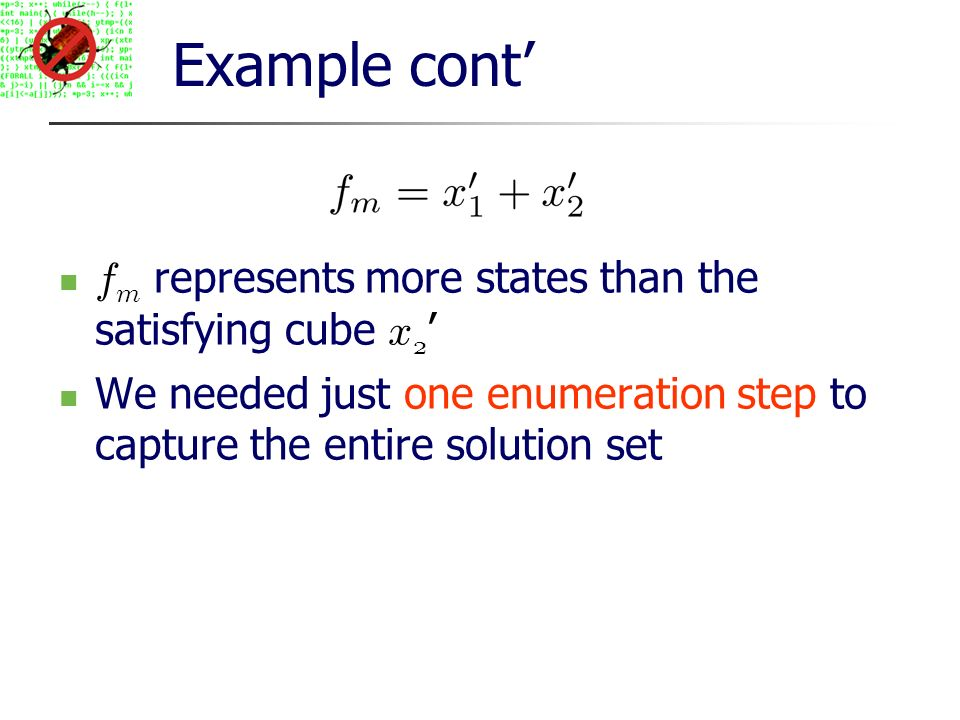Example cont f m represents more states than the satisfying cube x 2 We needed just one enumeration step to capture the entire solution set