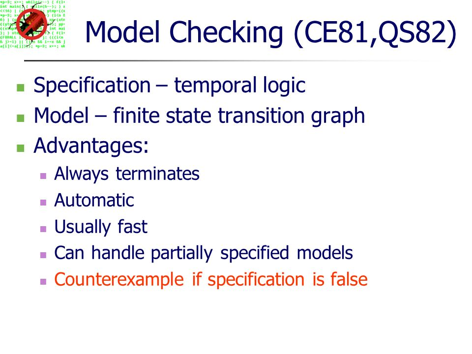 Model Checking (CE81,QS82) Specification – temporal logic Model – finite state transition graph Advantages: Always terminates Automatic Usually fast Can handle partially specified models Counterexample if specification is false