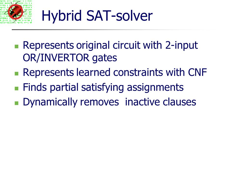 Hybrid SAT-solver Represents original circuit with 2-input OR/INVERTOR gates Represents learned constraints with CNF Finds partial satisfying assignments Dynamically removes inactive clauses