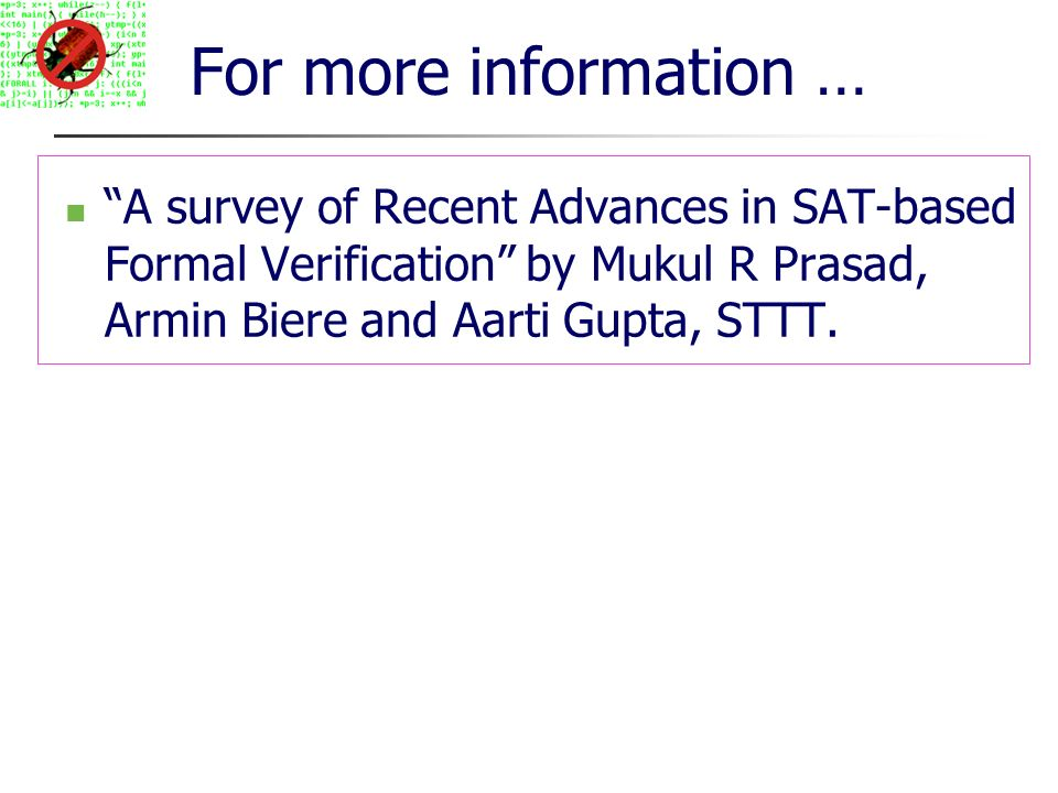 For more information … A survey of Recent Advances in SAT-based Formal Verification by Mukul R Prasad, Armin Biere and Aarti Gupta, STTT.