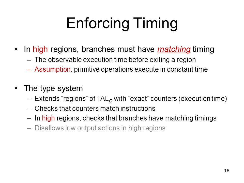 16 Enforcing Timing In high regions, branches must have matching timing –The observable execution time before exiting a region –Assumption: primitive operations execute in constant time The type system –Extends regions of TAL C with exact counters (execution time) –Checks that counters match instructions –In high regions, checks that branches have matching timings –Disallows low output actions in high regions