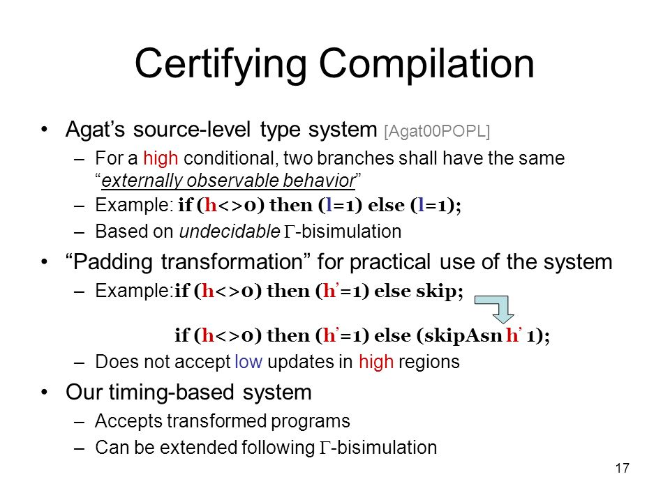 17 Certifying Compilation Agats source-level type system [Agat00POPL] –For a high conditional, two branches shall have the sameexternally observable behavior –Example: if (h<>0) then (l=1) else (l=1); –Based on undecidable -bisimulation Padding transformation for practical use of the system –Example: if (h<>0) then (h =1) else skip; if (h<>0) then (h =1) else (skipAsn h 1); –Does not accept low updates in high regions Our timing-based system –Accepts transformed programs –Can be extended following -bisimulation