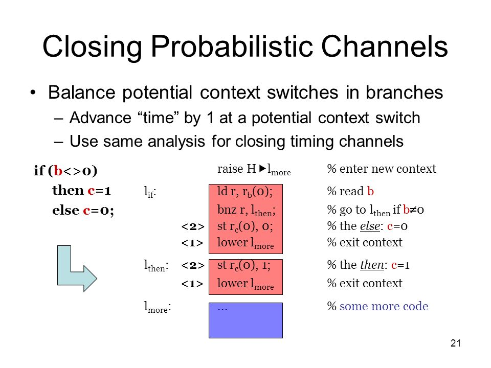 21 Closing Probabilistic Channels Balance potential context switches in branches –Advance time by 1 at a potential context switch –Use same analysis for closing timing channels raise H l more % enter new context l if :ld r, r b (0);% read b bnz r, l then ;% go to l then if b 0 st r c (0), 0;% the else: c=0 lower l more % exit context l then : st r c (0), 1;% the then: c=1 lower l more % exit context l more :...% some more code if (b<>0) then c=1 else c=0;