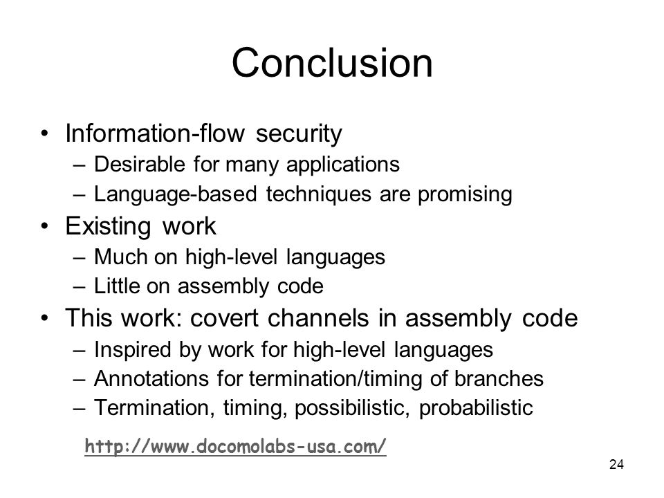 24 Conclusion Information-flow security –Desirable for many applications –Language-based techniques are promising Existing work –Much on high-level languages –Little on assembly code This work: covert channels in assembly code –Inspired by work for high-level languages –Annotations for termination/timing of branches –Termination, timing, possibilistic, probabilistic
