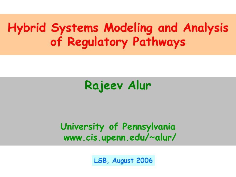 Hybrid Systems Modeling and Analysis of Regulatory Pathways Rajeev Alur University of Pennsylvania www.cis.upenn.edu/~alur/ LSB, August 2006