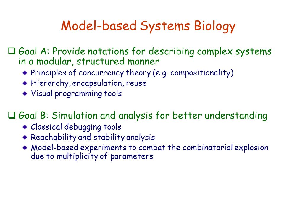 Model-based Systems Biology Goal A: Provide notations for describing complex systems in a modular, structured manner Principles of concurrency theory (e.g.