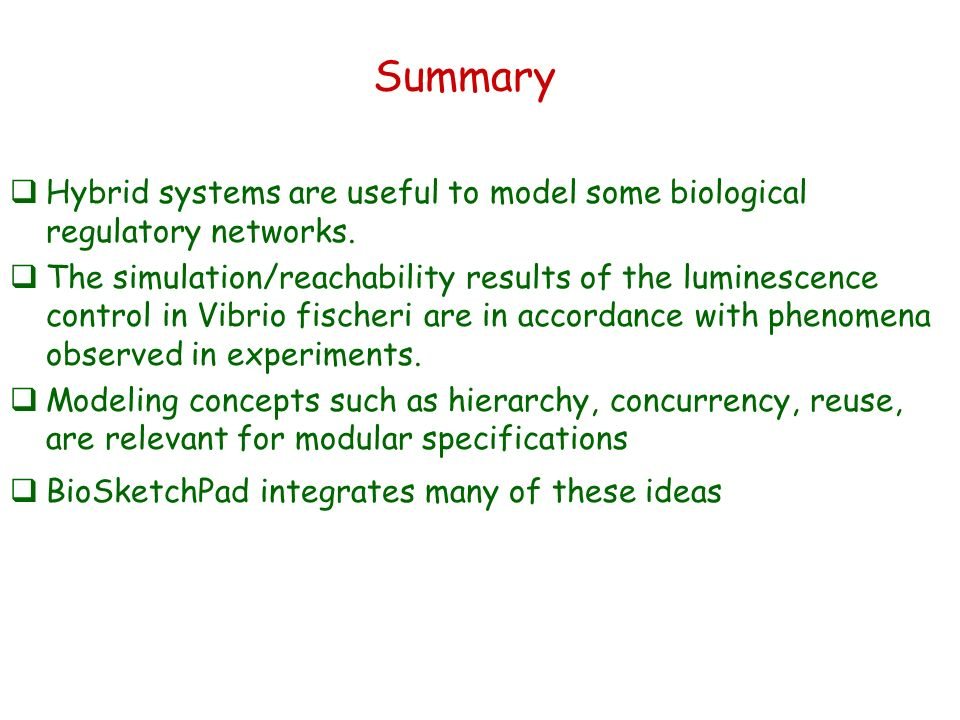 Summary Hybrid systems are useful to model some biological regulatory networks. The simulation/reachability results of the luminescence control in Vib