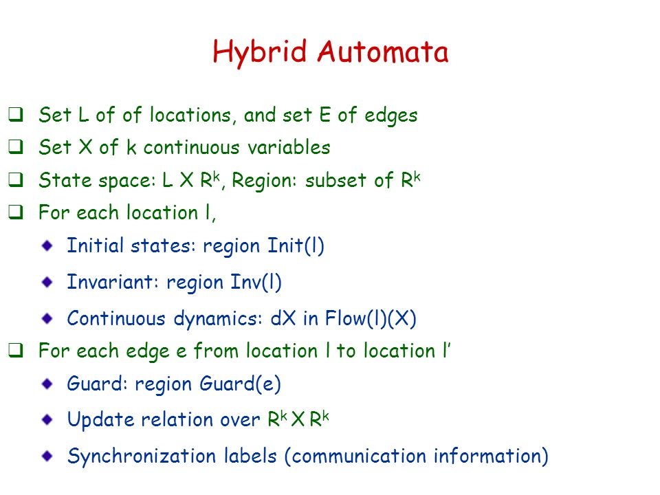 Hybrid Automata Set L of of locations, and set E of edges Set X of k continuous variables State space: L X R k, Region: subset of R k For each location l, Initial states: region Init(l) Invariant: region Inv(l) Continuous dynamics: dX in Flow(l)(X) For each edge e from location l to location l Guard: region Guard(e) Update relation over R k X R k Synchronization labels (communication information)