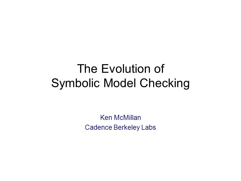 The Evolution of Symbolic Model Checking Ken McMillan Cadence Berkeley Labs