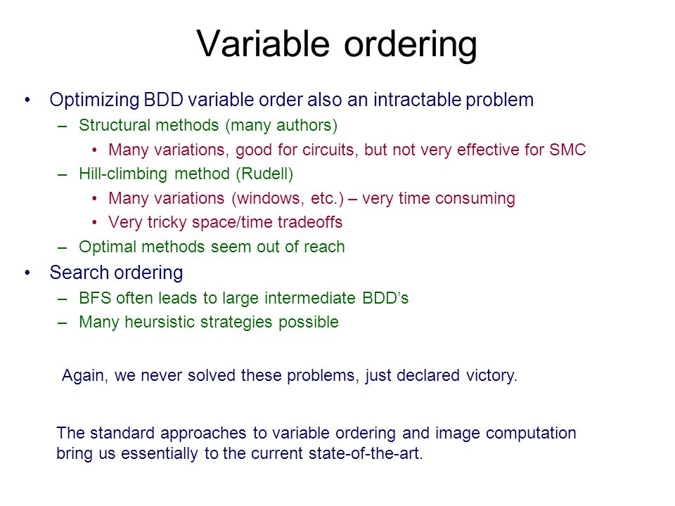 Variable ordering Optimizing BDD variable order also an intractable problem –Structural methods (many authors) Many variations, good for circuits, but not very effective for SMC –Hill-climbing method (Rudell) Many variations (windows, etc.) – very time consuming Very tricky space/time tradeoffs –Optimal methods seem out of reach Search ordering –BFS often leads to large intermediate BDDs –Many heursistic strategies possible Again, we never solved these problems, just declared victory.