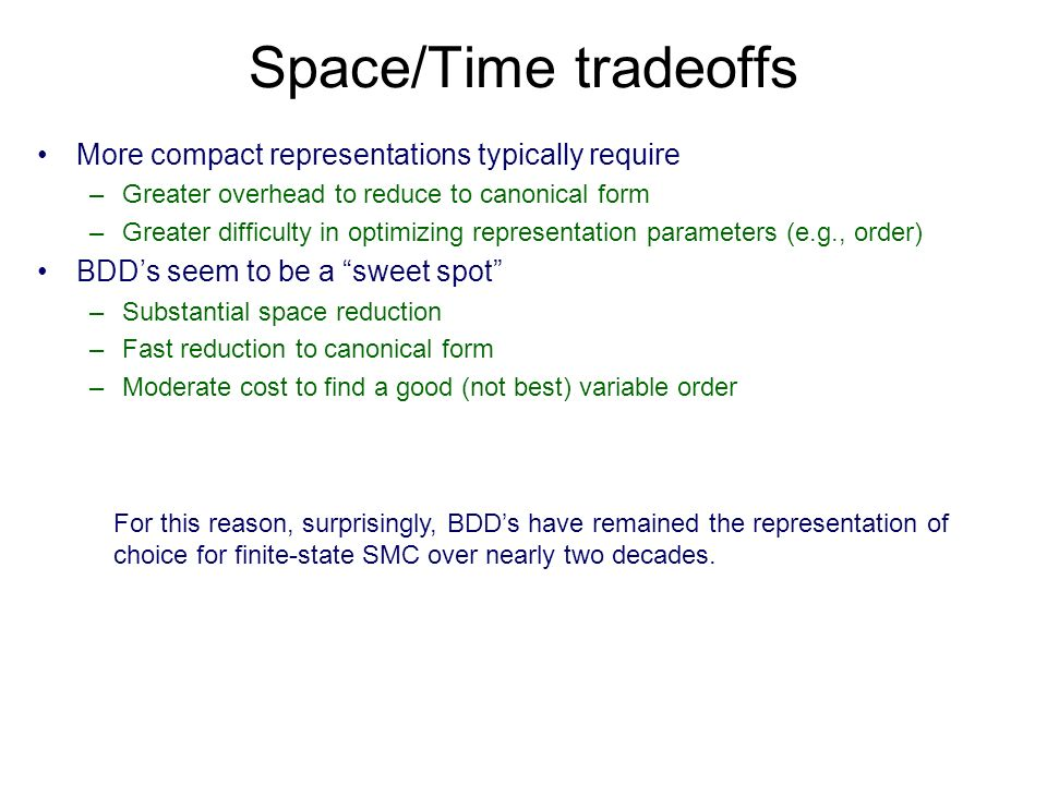 Space/Time tradeoffs More compact representations typically require –Greater overhead to reduce to canonical form –Greater difficulty in optimizing representation parameters (e.g., order) BDDs seem to be a sweet spot –Substantial space reduction –Fast reduction to canonical form –Moderate cost to find a good (not best) variable order For this reason, surprisingly, BDDs have remained the representation of choice for finite-state SMC over nearly two decades.