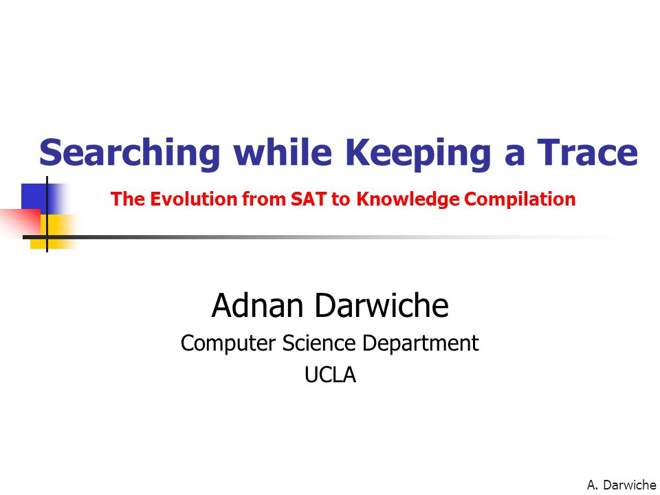 A. Darwiche Searching while Keeping a Trace The Evolution from SAT to Knowledge Compilation Adnan Darwiche Computer Science Department UCLA