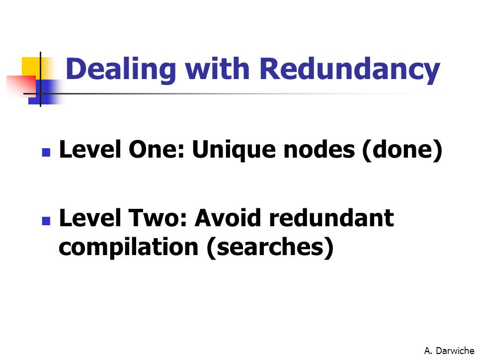 A. Darwiche Level One: Unique nodes (done) Level Two: Avoid redundant compilation (searches) Dealing with Redundancy