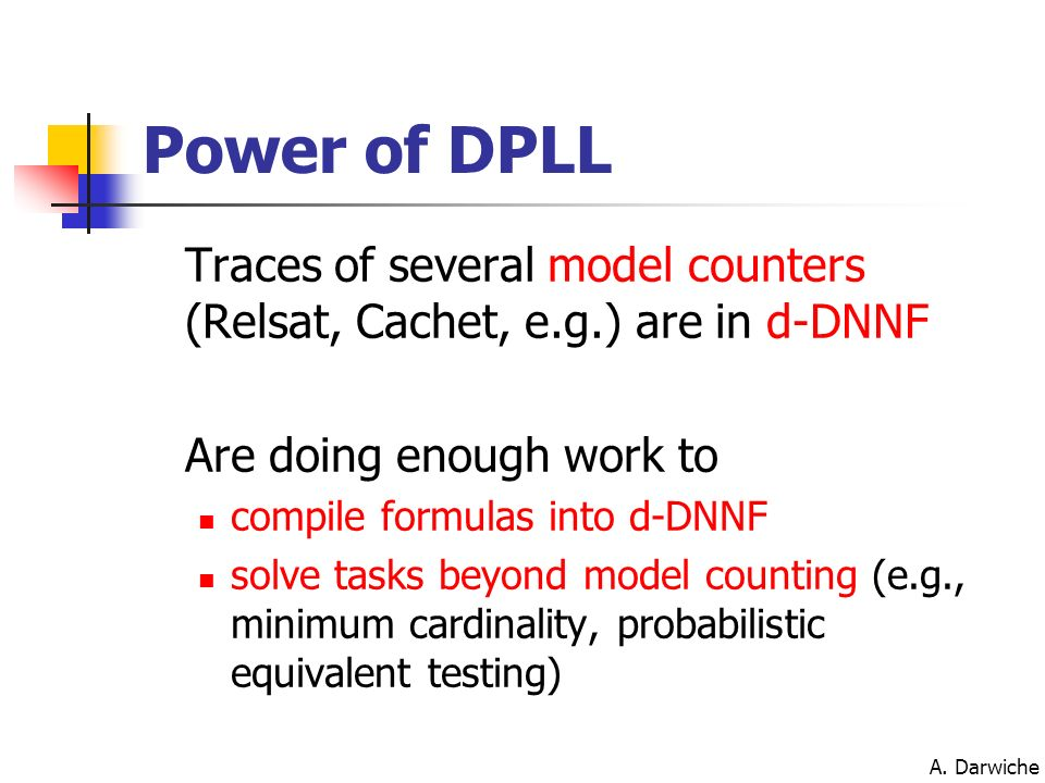A. Darwiche Power of DPLL Traces of several model counters (Relsat, Cachet, e.g.) are in d-DNNF Are doing enough work to compile formulas into d-DNNF