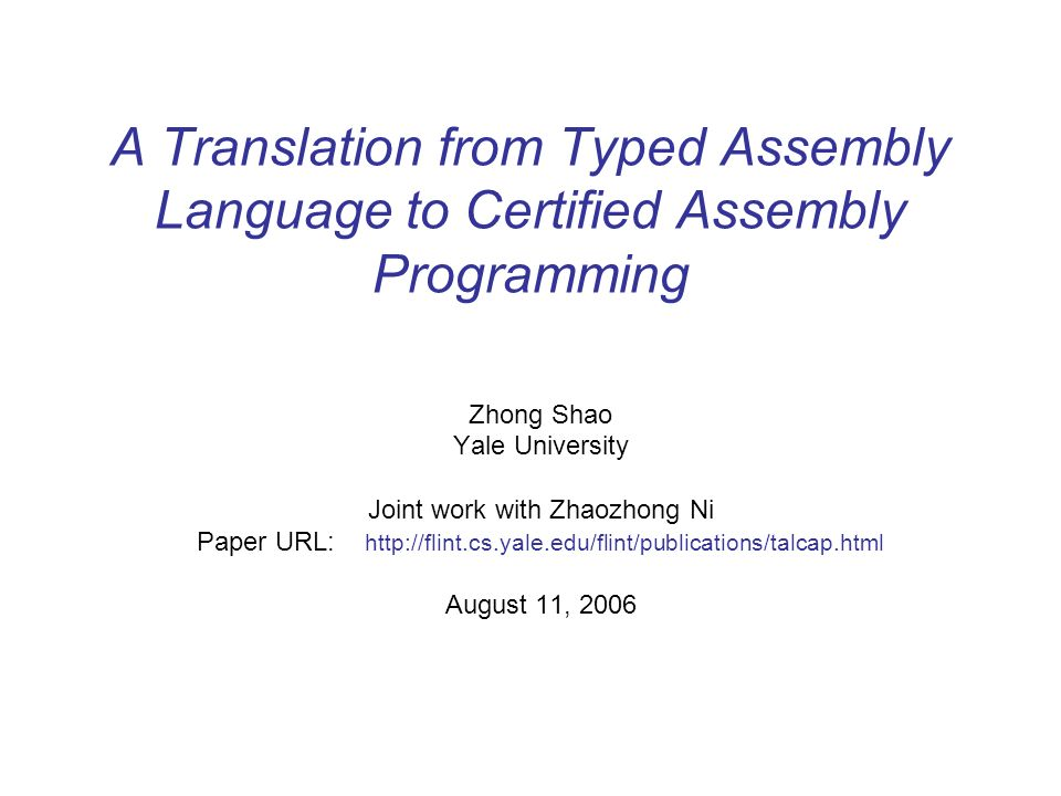 A Translation from Typed Assembly Language to Certified Assembly Programming Zhong Shao Yale University Joint work with Zhaozhong Ni Paper URL: http://flint.cs.yale.edu/flint/publications/talcap.html August 11, 2006