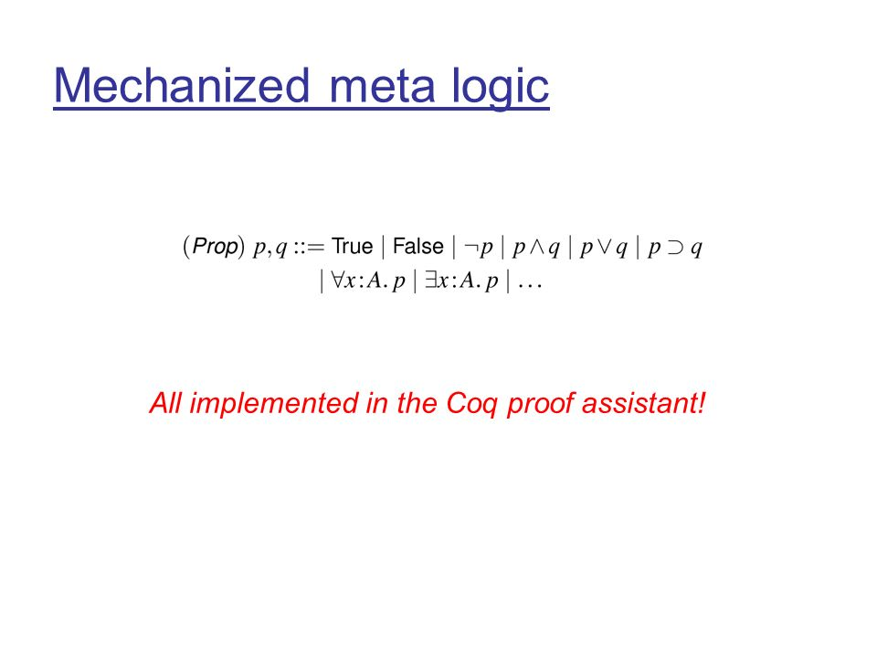 Mechanized meta logic All implemented in the Coq proof assistant!